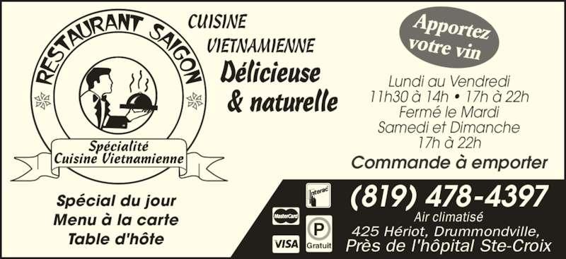 Restaurant Saigon (819-478-4397) - Annonce illustrée======= - Apportezvotre vin  VIETNAMIENNE      Délicieuse       & naturelle Air climatisé 425 Hériot, Drummondville,  Près de l'hôpital Ste-Croix CUISINE (819) 478-4397 Commande à emporter Gratuit Spécial du jour Menu à la carte Table d'hôte Lundi au Vendredi Fermé le Mardi Samedi et Dimanche 17h à 22h 11h30 à 14h • 17h à 22h