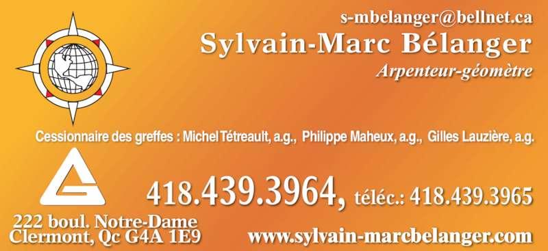 Bélanger Sylvain-Marc (418-439-3964) - Annonce illustrée======= - Sylvain-Marc Bélanger Arpenteur-géomètre 222 boul. Notre-Dame  Clermont, Qc G4A 1E9 www.sylvain-marcbelanger.com Cessionnaire des greffes : Michel Tétreault, a.g.,  Philippe Maheux, a.g.,  Gilles Lauzière, a.g. téléc.: 418.439.3965418.439.3964,