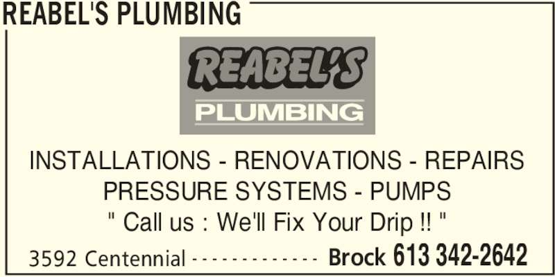 """Reabel's Plumbing (613-342-2642) - Display Ad - REABEL'S PLUMBING 3592 Centennial Brock 613 342-2642- - - - - - - - - - - - - INSTALLATIONS - RENOVATIONS - REPAIRS PRESSURE SYSTEMS - PUMPS """" Call us : We'll Fix Your Drip !! """""""