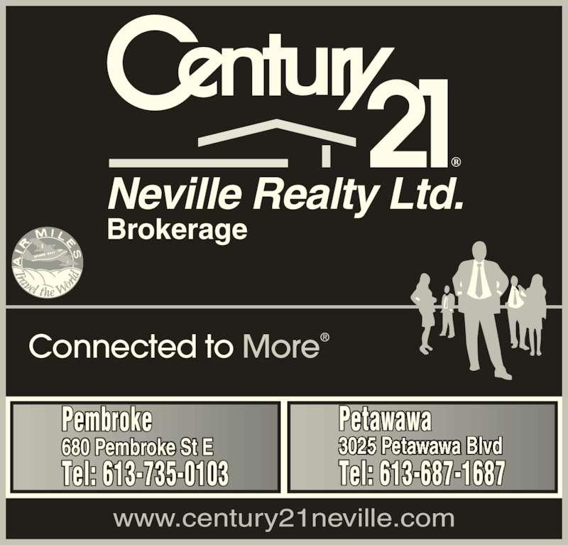 Century 21 Neville Realty Brokerage Ltd (613-735-0103) - Display Ad - Connected to More www.century21neville.com Neville Realty Ltd. Brokerage Pembroke 680 Pembroke St E Tel: 613-735-0103 Petawawa Tel: 613-687-1687