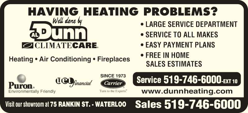 Dunn Al Heating & Air Conditioning (519-746-6000) - Display Ad - Heating • Air Conditioning • Fireplaces • LARGE SERVICE DEPARTMENT • SERVICE TO ALL MAKES • EASY PAYMENT PLANS • FREE IN HOME    SALES ESTIMATES www.dunnheating.com HAVING HEATING PROBLEMS?  Turn to the Experts.SMEnvironmentally Friendly 519-746-6000 519-746-6000-EXT 10Service SalesVisit our showroom at 75 RANKIN ST. - WATERLOO