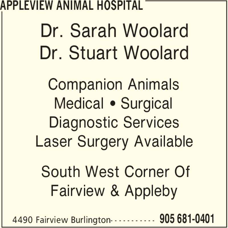 Appleview Animal Hospital (905-681-0401) - Display Ad - APPLEVIEW ANIMAL HOSPITAL 905 681-04014490 Fairview Burlington- - - - - - - - - - - Dr. Sarah Woolard Dr. Stuart Woolard Companion Animals Medical ' Surgical Diagnostic Services Laser Surgery Available South West Corner Of Fairview & Appleby