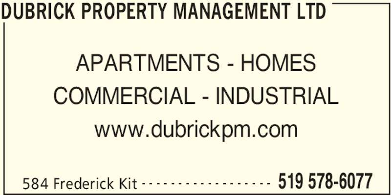Dubrick Property Management (519-578-6077) - Display Ad - DUBRICK PROPERTY MANAGEMENT LTD 584 Frederick Kit 519 578-6077- - - - - - - - - - - - - - - - - - APARTMENTS - HOMES COMMERCIAL - INDUSTRIAL www.dubrickpm.com