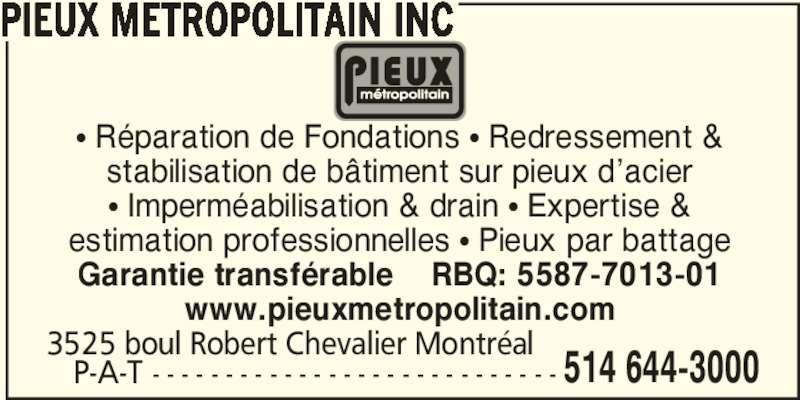 Pieux Métropolitain Inc (514-644-3000) - Annonce illustrée======= - π Réparation de Fondations π Redressement & stabilisation de bâtiment sur pieux d'acier π Imperméabilisation & drain π Expertise & estimation professionnelles π Pieux par battage Garantie transférable    RBQ: 5587-7013-01 www.pieuxmetropolitain.com    P-A-T - - - - - - - - - - - - - - - - - - - - - - - - - - - - 3525 boul Robert Chevalier Montréal  514 644-3000 PIEUX METROPOLITAIN INC