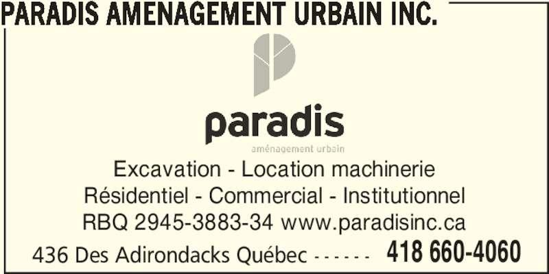 Paradis Aménagement urbain inc. (418-660-4060) - Display Ad - PARADIS AMENAGEMENT URBAIN INC. 436 Des Adirondacks Québec - - - - - - 418 660-4060 Excavation - Location machinerie Résidentiel - Commercial - Institutionnel RBQ 2945-3883-34 www.paradisinc.ca PARADIS AMENAGEMENT URBAIN INC. 436 Des Adirondacks Québec - - - - - - 418 660-4060 Excavation - Location machinerie Résidentiel - Commercial - Institutionnel RBQ 2945-3883-34 www.paradisinc.ca