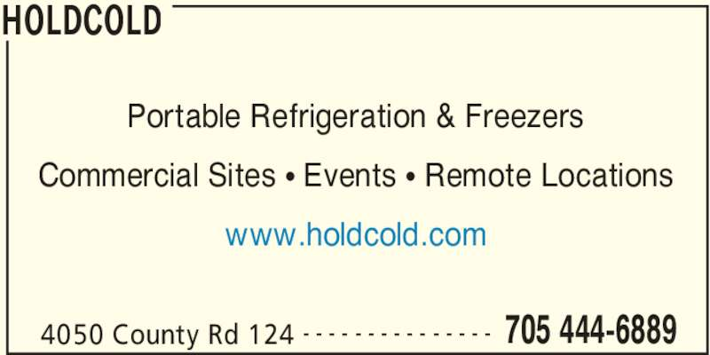 HoldCold (705-444-6889) - Display Ad - HOLDCOLD 4050 County Rd 124 705 444-6889- - - - - - - - - - - - - - - Portable Refrigeration & Freezers Commercial Sites π Events π Remote Locations www.holdcold.com