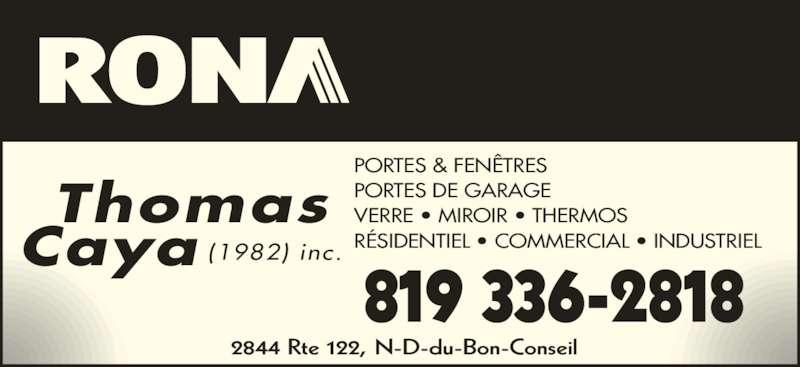 Rona (8193362818) - Annonce illustrée======= - Caya Thomas (1982) inc. PORTES & FENÊTRES PORTES DE GARAGE VERRE • MIROIR • THERMOS RÉSIDENTIEL • COMMERCIAL • INDUSTRIEL 819 336-2818 2844 Rte 122, N-D-du-Bon-Conseil