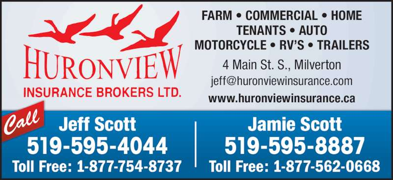 Huron View Insurance Brokers Ltd (519-595-4044) - Display Ad - FARM • COMMERCIAL • HOME TENANTS • AUTO MOTORCYCLE • RV'S • TRAILERS www.huronviewinsurance.ca 4 Main St. S., Milverton Call Jamie Scott 519-595-8887 Toll Free: 1-877-562-0668 Jeff Scott 519-595-4044 Toll Free: 1-877-754-8737