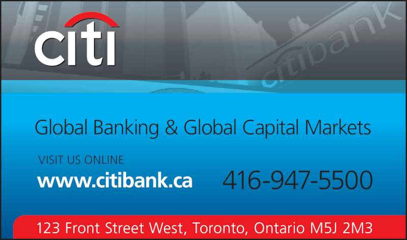 Citibank Canada (416-947-5500) - Display Ad - www.citibank.ca VISIT US ONLINE Global Banking & Global Capital Markets 416-947-5500 123 Front Street West, Toronto, Ontario M5J 2M3