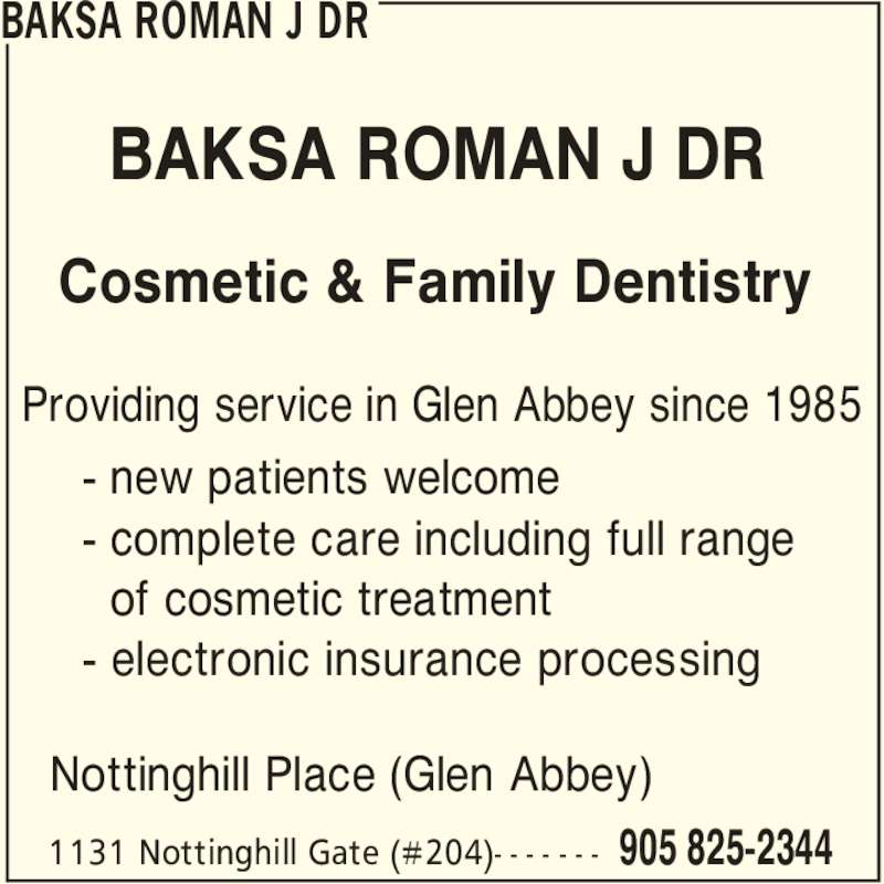 Dr. Roman J. Baksa (9058252344) - Display Ad - Providing service in Glen Abbey since 1985 BAKSA ROMAN J DR BAKSA ROMAN J DR 905 825-23441131 Nottinghill Gate (#204)- - - - - - - Cosmetic & Family Dentistry Nottinghill Place (Glen Abbey) - new patients welcome - complete care including full range of cosmetic treatment - electronic insurance processing