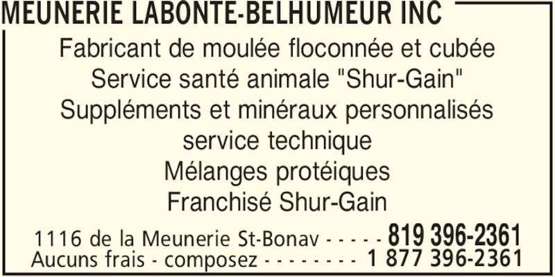 """Meunerie Labonté-Belhumeur Inc (819-396-2361) - Annonce illustrée======= - 1116 de la Meunerie St-Bonav - - - - - 819 396-2361 Fabricant de moulée floconnée et cubée Service santé animale """"Shur-Gain"""" Suppléments et minéraux personnalisés service technique Mélanges protéiques Franchisé Shur-Gain Aucuns frais - composez - - - - - - - - 1 877 396-2361 MEUNERIE LABONTE-BELHUMEUR INC"""