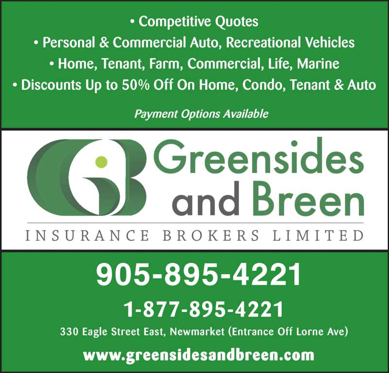 Greensides & Breen Insurance Brokers Limited (9058954221) - Display Ad - 905-895-4221 1-877-895-4221 330 Eagle Street East, Newmarket (Entrance Off Lorne Ave) www.greensidesandbreen.com • Competitive Quotes • Personal & Commercial Auto, Recreational Vehicles • Home, Tenant, Farm, Commercial, Life, Marine • Discounts Up to 50% Off On Home, Condo, Tenant & Auto Payment Options Available