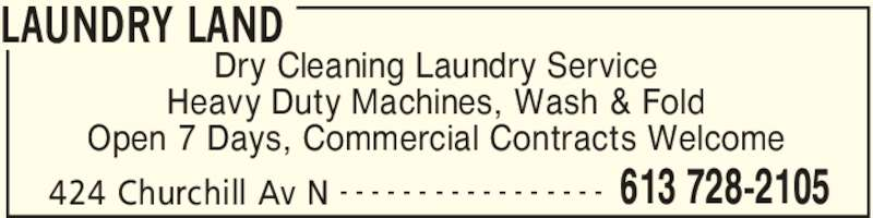 Laundry Land (613-728-2105) - Display Ad - Open 7 Days, Commercial Contracts Welcome LAUNDRY LAND 424 Churchill Av N 613 728-2105- - - - - - - - - - - - - - - - - Dry Cleaning Laundry Service Heavy Duty Machines, Wash & Fold