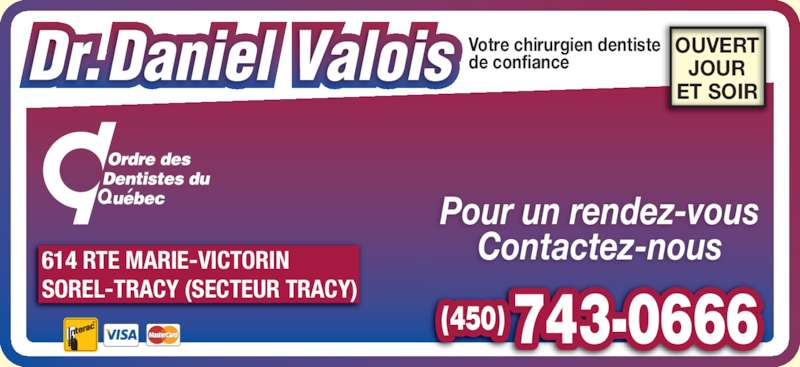 Valois Daniel (450-743-0666) - Annonce illustrée======= - Contactez-nous OUVERT JOUR ET SOIR (450) 743-0666 614 RTE MARIE-VICTORIN SOREL-TRACY (SECTEUR TRACY) Votre chirurgien dentiste de confiance Pour un rendez-vous