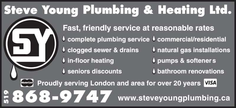Steve Young Plumbing & Heating Ltd (519-868-9747) - Display Ad - Fast, friendly service at reasonable rates Plumbing & Heating Ltd.Steve Young 868-9747519    complete plumbing service    clogged sewer & drains     in-floor heating    seniors discounts    commercial/residential    natural gas installations    pumps & softener s    bathroom renovations www.steveyoungplumbing.ca Proudly serving London and area for over 20 years