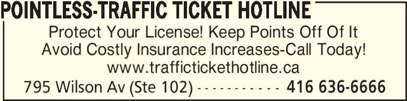 Pointless-Traffic Ticket Hotline (416-636-6666) - Display Ad - POINTLESS-TRAFFIC TICKET HOTLINE 795 Wilson Av (Ste 102) - - - - - - - - - - - 416 636-6666 Protect Your License! Keep Points Off Of It Avoid Costly Insurance Increases-Call Today! www.traffictickethotline.ca