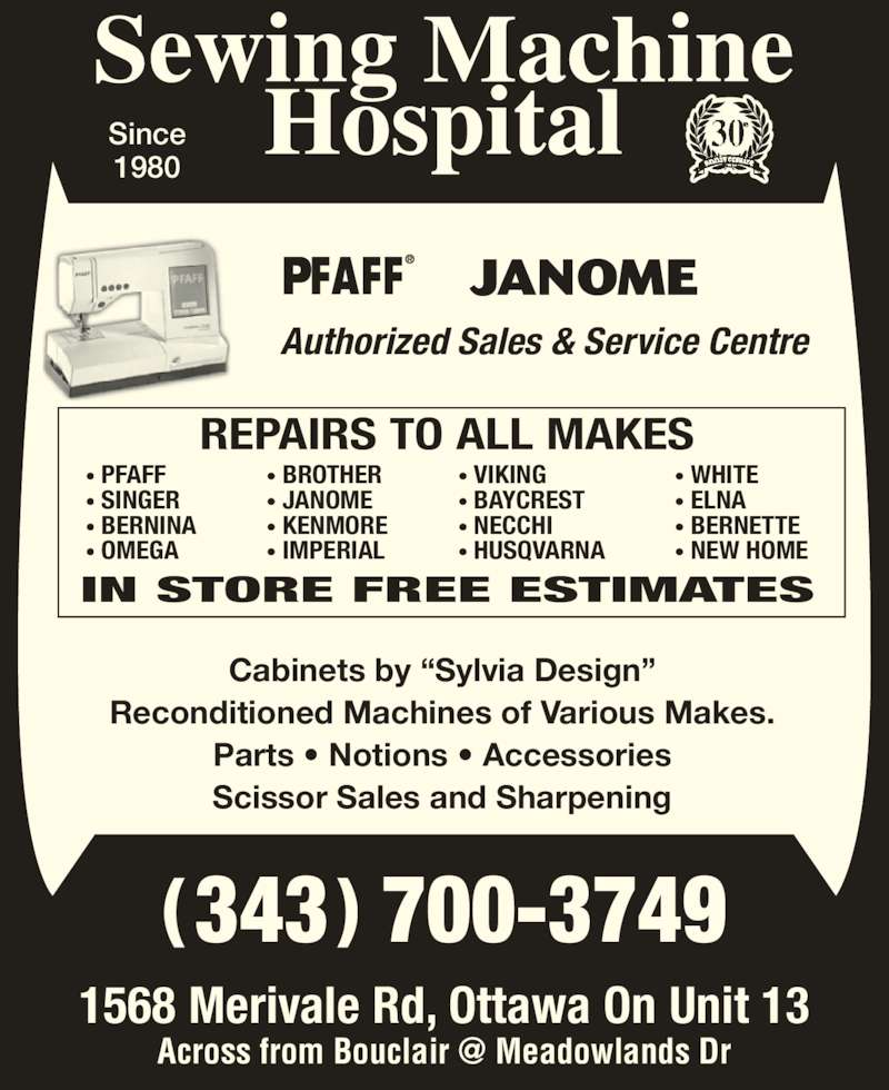 """Sewing Machine Hospital (613-729-4379) - Display Ad - Since 1980 ( 343 ) 700-3749 1568 Merivale Rd, Ottawa On Unit 13 Authorized Sales & Service Centre REPAIRS TO ALL MAKES IN STORE FREE ESTIMATES Cabinets by """"Sylvia Design"""" Reconditioned Machines of Various Makes. Parts • Notions • Accessories Scissor Sales and Sharpening • PFAFF • SINGER • BERNINA • OMEGA • BROTHER • JANOME • KENMORE • IMPERIAL • VIKING • BAYCREST • NECCHI • HUSQVARNA • WHITE • ELNA • BERNETTE • NEW HOME"""