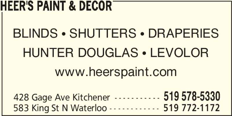 Heer's Decorating & Design Centre (519-578-5330) - Display Ad - HEER'S PAINT & DECOR BLINDS • SHUTTERS • DRAPERIES HUNTER DOUGLAS • LEVOLOR www.heerspaint.com 428 Gage Ave Kitchener - - - - - - - - - - - 519 578-5330 583 King St N Waterloo - - - - - - - - - - - - 519 772-1172 HEER'S PAINT & DECOR BLINDS • SHUTTERS • DRAPERIES HUNTER DOUGLAS • LEVOLOR www.heerspaint.com 428 Gage Ave Kitchener - - - - - - - - - - - 519 578-5330 583 King St N Waterloo - - - - - - - - - - - - 519 772-1172
