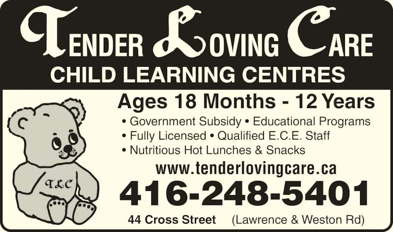 Tender Loving Care Child Learning Centres (416-248-5401) - Display Ad - www.tenderlovingcare.ca Ages 18 Months - 12 Years (Lawrence & Weston Rd)44 Cross Street 416-248-5401 • Government Subsidy • Educational Programs • Fully Licensed • Qualified E.C.E. Staff • Nutritious Hot Lunches & Snacks