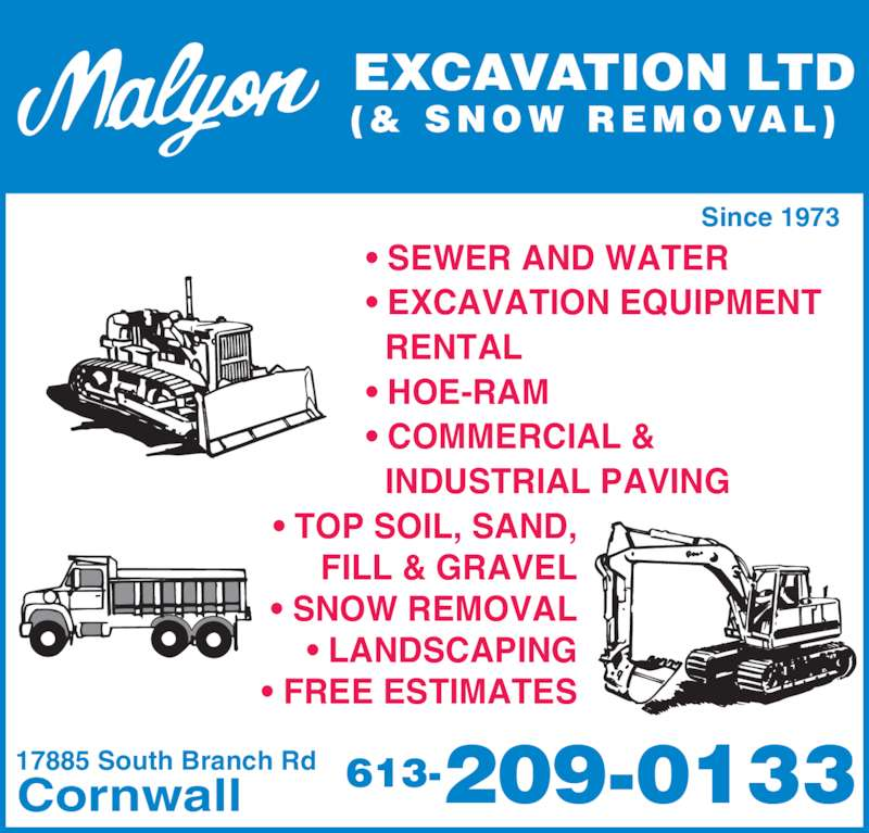 Malyon Excavation Ltd (& Snow Removal) (613-933-5547) - Display Ad - • SEWER AND WATER • EXCAVATION EQUIPMENT   RENTAL • HOE-RAM • COMMERCIAL &   INDUSTRIAL PAVING 17885 South Branch Rd Cornwall 613-209-0133 • TOP SOIL, SAND, FILL & GRAVEL • SNOW REMOVAL • LANDSCAPING • FREE ESTIMATES EXCAVATION LTD (& SNOW REMOVAL) Since 1973 • SEWER AND WATER • EXCAVATION EQUIPMENT   RENTAL • HOE-RAM • COMMERCIAL &   INDUSTRIAL PAVING 17885 South Branch Rd Cornwall 613-209-0133 • TOP SOIL, SAND, FILL & GRAVEL • SNOW REMOVAL • LANDSCAPING • FREE ESTIMATES EXCAVATION LTD (& SNOW REMOVAL) Since 1973