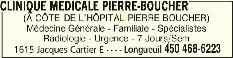 Clinique Médicale Pierre-Boucher (450-468-6223) - Annonce illustrée======= - 1615 Jacques Cartier E - - - - Longueuil 450 468-6223 (À CÔTE≠ DE L'HÔPITAL PIERRE BOUCHER) Médecine Générale - Familiale - Spécialistes Radiologie - Urgence - 7 Jours/Sem CLINIQUE MEDICALE PIERRE-BOUCHER