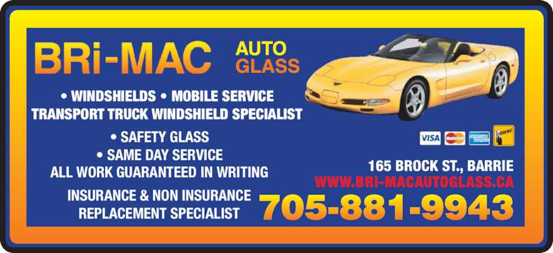 Bri-Mac Auto Glass (705-722-8422) - Display Ad - • WINDSHIELDS • MOBILE SERVICE TRANSPORT TRUCK WINDSHIELD SPECIALIST • SAFETY GLASS • SAME DAY SERVICE INSURANCE & NON INSURANCE REPLACEMENT SPECIALIST ALL WORK GUARANTEED IN WRITING 165 BROCK ST., BARRIE WWW.BRI-MACAUTOGLASS.CA