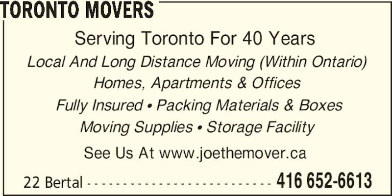 Toronto Movers (416-652-6613) - Display Ad - 22 Bertal - - - - - - - - - - - - - - - - - - - - - - - - - - 416 652-6613 TORONTO MOVERS Serving Toronto For 40 Years  Local And Long Distance Moving (Within Ontario)  Homes, Apartments & Offices   Fully Insured π Packing Materials & Boxes  Moving Supplies π Storage Facility See Us At www.joethemover.ca