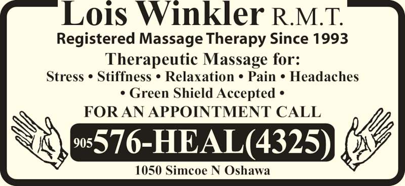 Winkler Lois Registered Massage Therapist (905-576-4325) - Display Ad - Lois Winkler R.M.T. Registered Massage Therapy Since 1993 FOR AN APPOINTMENT CALL 905576-HEAL(4325) 1050 Simcoe N Oshawa Therapeutic Massage for: Stress • Stiffness • Relaxation • Pain • Headaches • Green Shield Accepted •