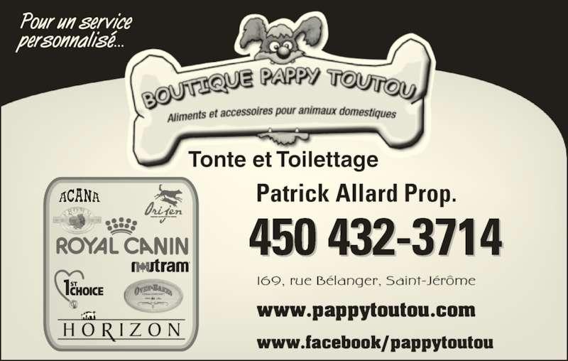 Boutique Pappy-Toutou (450-432-3714) - Annonce illustrée======= - personnalisé... 169, rue Bélanger, Saint-Jérôme www.pappytoutou.com www.facebook/pappytoutou 450 432-3714 Patrick Allard Prop. Tonte et Toilettage Pour un service