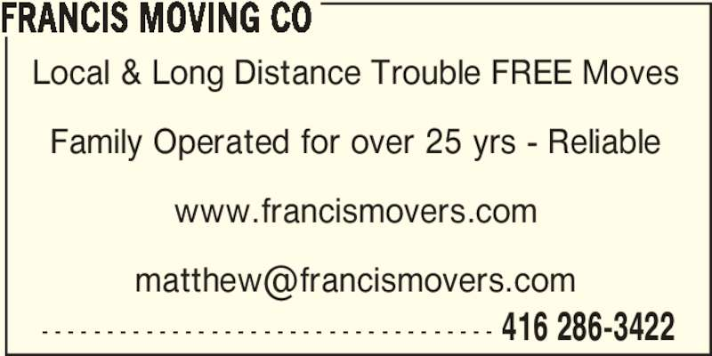 Francis Moving Co (416-286-3422) - Display Ad - 416 286-3422 FRANCIS MOVING CO Local & Long Distance Trouble FREE Moves Family Operated for over 25 yrs - Reliable www.francismovers.com - - - - - - - - - - - - - - - - - - - - - - - - - - - - - - - - - - -