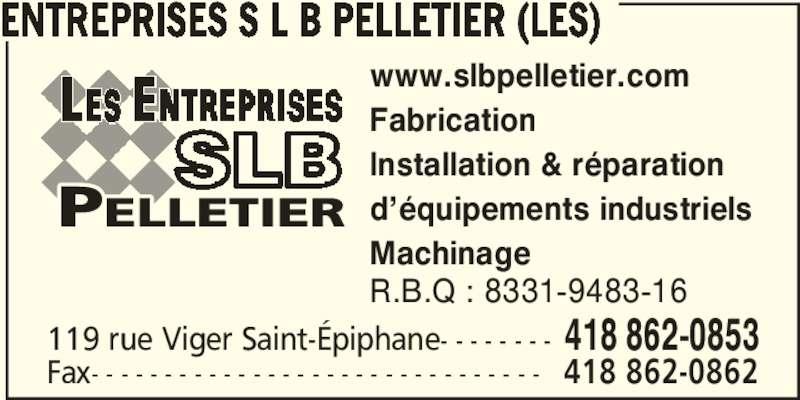 Les Entreprises S L B Pelletier (418-862-0853) - Annonce illustrée======= - www.slbpelletier.com Fabrication Installation & réparation d'équipements industriels Machinage R.B.Q : 8331-9483-16 119 rue Viger Saint-Épiphane- - - - - - - - 418 862-0853 Fax- - - - - - - - - - - - - - - - - - - - - - - - - - - - - - - 418 862-0862 ENTREPRISES S L B PELLETIER (LES)