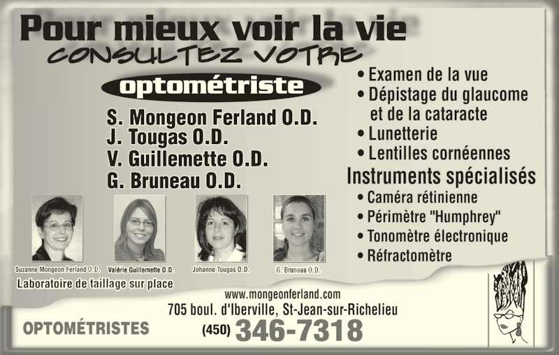 """Mongeon Ferland S (450-346-7318) - Annonce illustrée======= - OPTOMÉTRISTES  346-7318(450) Laboratoire de taillage sur place Suzanne Mongeon Ferland O.D. Johanne Tougas O.D.Valérie Guillemette O.D. Pour mieux voir la vie optométriste S. Mongeon Ferland O.D. J. Tougas O.D. V. Guillemette O.D. G. Bruneau O.D. • Examen de la vue • Dépistage du glaucome    et de la cataracte • Lunetterie • Lentilles cornéennes Instruments spécialisés • Caméra rétinienne • Périmètre """"Humphrey"""" • Tonomètre électronique • Réfractomètre www.mongeonferland.com 705 boul. d'Iberville, St-Jean-sur-Richelieu"""