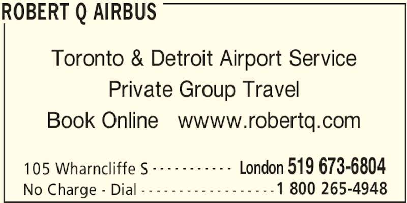 Robert Q Airbus (519-673-6804) - Display Ad - ROBERT Q AIRBUS 105 Wharncliffe S London 519 673-6804- - - - - - - - - - - No Charge - Dial 1 800 265-4948- - - - - - - - - - - - - - - - - - Toronto & Detroit Airport Service Private Group Travel Book Online   wwww.robertq.com