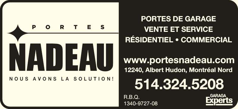 Porte De Garage Nadeau Inc (514-324-5208) - Annonce illustrée======= - N O U S  A V O N S  L A  S O L U T I O N ! R.B.Q.  1340-9727-08 514.324.5208 PORTES DE GARAGE VENTE ET SERVICE RÉSIDENTIEL • COMMERCIAL www.portesnadeau.com 12240, Albert Hudon, Montréal Nord