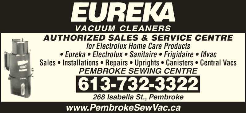 Pembroke Sewing Centre (613-732-3322) - Display Ad - AUTHORIZED SALES & SERVICE CENTRE for Electrolux Home Care Products • Eureka • Electrolux • Sanitaire • Frigidaire • Mvac Sales • Installations • Repairs • Uprights • Canisters • Central Vacs PEMBROKE SEWING CENTRE www.PembrokeSewVac.ca 613-732-3322 268 Isabella St., Pembroke