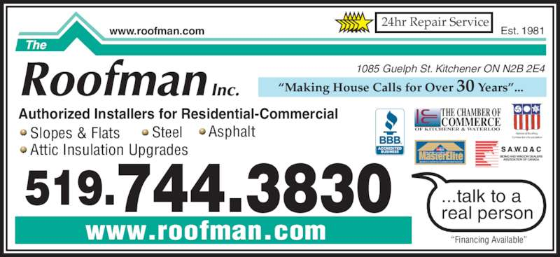 "The Roofman Inc (519-744-3830) - Display Ad - • Asphalt National RoofingContractors Association FACTORY certified TM WEATHER STOPPER ROOFING CONTRACTOR THE CHAMBER OF OF KITCHENER & WATERLOO COMMERCE ""Making House Calls for Over 30 Years""... Authorized Installers for Residential-Commercial • Steel   • Attic Insulation Upgrades • Slopes & Flats ...talk to a real person ""Financing Available"" Est. 1981www.roofman.com 1085 Guelph St. Kitchener ON N2B 2E4 519.744.3830 www.roofman.com 24hr Repair Service"