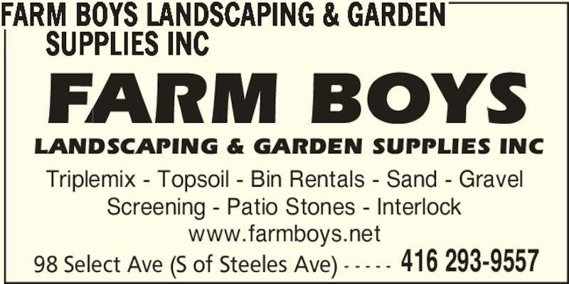 Farm Boys Landscaping & Garden Supplies Inc (416-293-9557) - Display Ad - FARM BOYS LANDSCAPING & GARDEN        SUPPLIES INC Triplemix - Topsoil - Bin Rentals - Sand - Gravel Screening - Patio Stones - Interlock www.farmboys.net 98 Select Ave (S of Steeles Ave) - - - - - 416 293-9557 FARM BOYS LANDSCAPING & GARDEN SUPPLIES INC