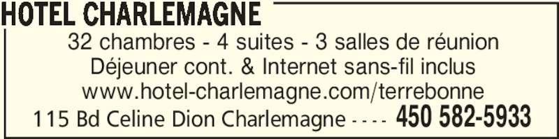 Hotel Charlemagne (450-582-5933) - Annonce illustrée======= - 32 chambres - 4 suites - 3 salles de réunion Déjeuner cont. & Internet sans-fil inclus www.hotel-charlemagne.com/terrebonne HOTEL CHARLEMAGNE 450 582-5933115 Bd Celine Dion Charlemagne - - - -