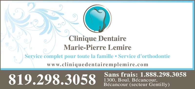 Lemire Marie Pierre Dr (8192983058) - Annonce illustrée======= - Clinique Dentaire Marie-Pierre Lemire 819.298.3058 Sans frais: 1.888.298.30581300, Boul. Bécancour,Bécancour (secteur Gentilly) Service complet pour toute la famille • Service d'orthodontie www.cl iniquedentairemplemire.com