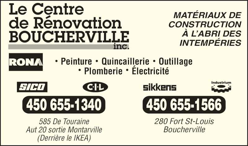 Rona Centre de Rénovation (4506551340) - Annonce illustrée======= - Peinture    Quincaillerie    Outillage Plomberie    Électricité MATÉRIAUX DE CONSTRUCTION À L'ABRI DES INTEMPÉRIES 585 De Touraine Aut 20 sortie Montarville (Derrière le IKEA) 450 655-1340 450 655-1566 280 Fort St-Louis Boucherville