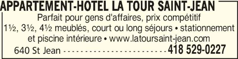 Appartement-Hotel La Tour Saint-Jean (418-529-0227) - Annonce illustrée======= - 640 St Jean - - - - - - - - - - - - - - - - - - - - - - - - 418 529-0227 Parfait pour gens d'affaires, prix compétitif 1½, 3½, 4½ meublés, court ou long séjours π stationnement et piscine intérieure π www.latoursaint-jean.com APPARTEMENT-HOTEL LA TOUR SAINT-JEAN