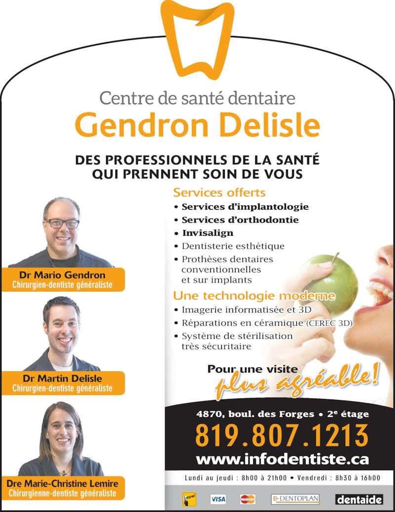 Centre de Santé Dentaire Gendron Delisle (8193731313) - Annonce illustrée======= - • Système de stérilisation    très sécuritaire Services offerts • Services d'implantologie • Services d'orthodontie • Invisalign • Dentisterie esthétique • Prothèses dentaires    conventionnelles    et sur implants 819.807.1213 www.infodentiste.ca Pour une visite Lundi au jeudi :  8h00 à 21h00 • Vendredi :  8h30 à 16h00 Dre Marie-Christine Lemire Chirurgienne-dentiste généraliste Dr Martin Delisle Dr Mario Gendron Chirurgien-dentiste généraliste DES PROFESSIONNELS DE LA SANTÉ QUI PRENNENT SOIN DE VOUS Chirurgien-dentiste généraliste 4870, boul. des Forges • 2e étage Une technologie moderne • Imagerie informatisée et 3D • Réparations en céramique (CEREC 3D)