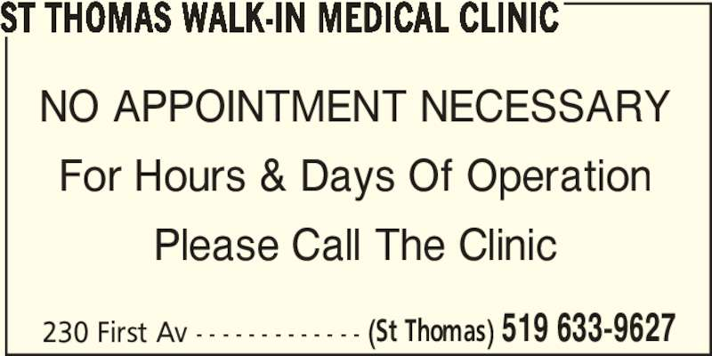 St Thomas Walk-In Medical Clinic (519-633-9627) - Display Ad - ST THOMAS WALK-IN MEDICAL CLINIC NO APPOINTMENT NECESSARY For Hours & Days Of Operation Please Call The Clinic 230 First Av - - - - - - - - - - - - - (St Thomas) 519 633-9627