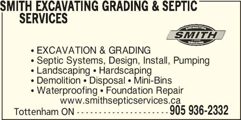 Smith Excavating Grading & Septic Services (905-936-2332) - Display Ad - 905 936-2332 SMITH EXCAVATING GRADING & SEPTIC       SERVICES π EXCAVATION & GRADING π Septic Systems, Design, Install, Pumping π Landscaping π Hardscaping π Demolition π Disposal π Mini-Bins π Waterproofing π Foundation Repair Tottenham ON - - - - - - - - - - - - - - - - - - - - - www.smithsepticservices.ca 905 936-2332 SMITH EXCAVATING GRADING & SEPTIC       SERVICES π EXCAVATION & GRADING π Septic Systems, Design, Install, Pumping π Landscaping π Hardscaping π Demolition π Disposal π Mini-Bins π Waterproofing π Foundation Repair Tottenham ON - - - - - - - - - - - - - - - - - - - - - www.smithsepticservices.ca