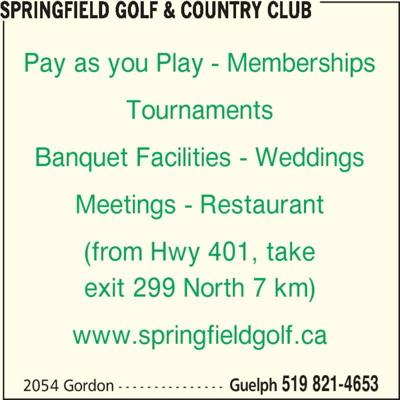 Springfield Golf & Country Club (519-821-4653) - Display Ad - 2054 Gordon - - - - - - - - - - - - - - - Guelph 519 821-4653 Pay as you Play - Memberships Tournaments Banquet Facilities - Weddings Meetings - Restaurant (from Hwy 401, take exit 299 North 7 km) www.springfieldgolf.ca SPRINGFIELD GOLF & COUNTRY CLUB