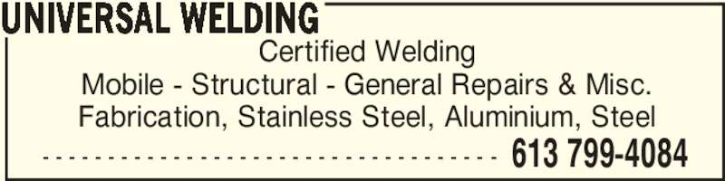 Universal Welding (613-799-4084) - Display Ad - - - - - - - - - - - - - - - - - - - - - - - - - - - - - - - - - - - - 613 799-4084 Certified Welding Mobile - Structural - General Repairs & Misc. Fabrication, Stainless Steel, Aluminium, Steel UNIVERSAL WELDING