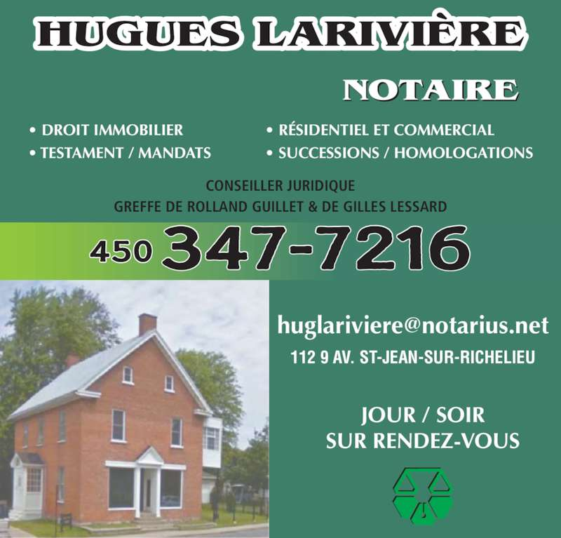 Hugues Larivière (450-347-7216) - Annonce illustrée======= - HUGUES LARIVIÈRE NOTAIRE 450 347-7216 112 9 AV. ST-JEAN-SUR-RICHELIEU JOUR / SOIR SUR RENDEZ-VOUS • DROIT IMMOBILIER  • RÉSIDENTIEL ET COMMERCIAL • TESTAMENT / MANDATS • SUCCESSIONS / HOMOLOGATIONS CONSEILLER JURIDIQUE GREFFE DE ROLLAND GUILLET & DE GILLES LESSARD