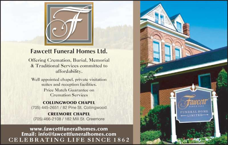 Fawcett Funeral Home (705-445-2651) - Display Ad - Well appointed chapel, private visitation suites and reception facilities. Price Match Guarantee on Cremation Services Offering Cremation, Burial, Memorial & Traditional Services committed to affordability. COLLINGWOOD CHAPEL (705) 445-2651 / 82 Pine St. Collingwood CREEMORE CHAPEL (705) 466-2108 / 182 Mill St. Creemore www.fawcettfuneralhomes.com C E L E B R A T I N G  L I F E S I N C E 1 8 6 2 Fawcett Funeral Homes Ltd.