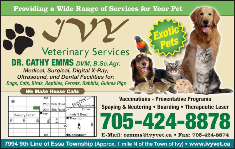 Ivy Veterinary Services (705-424-8878) - Display Ad - 7994 9th Line of Essa Township (Approx. 1 mile N of the Town of Ivy) • www.ivyvet.ca We Make House Calls Providing a Wide Range of Services for Your Pet Medical, Surgical, Digital X-Ray, Ultrasound, and Dental Facilities for: Dogs, Cats, Birds, Reptiles, Ferrets, Rabbits, Guinea Pigs DR. CATHY EMMS DVM, B.Sc.Agr. 705-424-8878 Vaccinations - Preventative Programs Spaying & Neutering • Boarding • Therapeutic Laser Exotic Pets