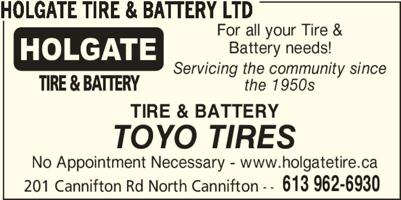 Holgate Tire & Battery Ltd (6139626930) - Display Ad - 613 962-6930 HOLGATE TIRE & BATTERY LTD For all your Tire & Battery needs! Servicing the community since the 1950s TIRE & BATTERY TOYO TIRES No Appointment Necessary - www.holgatetire.ca 201 Cannifton Rd North Cannifton - -